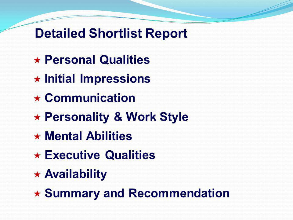 Personal Qualities Initial Impressions Communication Personality & Work Style Mental Abilities Executive Qualities Availability Summary and Recommendation Detailed Shortlist Report
