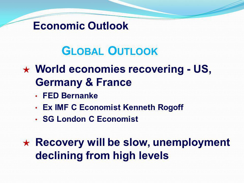Economic Outlook G LOBAL O UTLOOK World economies recovering - US, Germany & France FED Bernanke Ex IMF C Economist Kenneth Rogoff SG London C Economist Recovery will be slow, unemployment declining from high levels