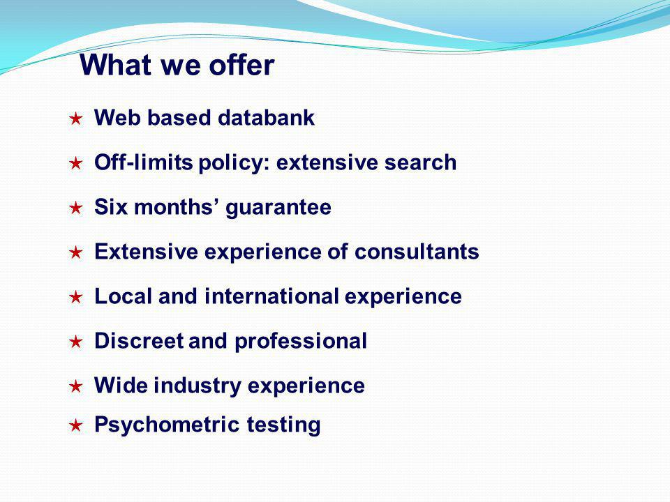 What we offer Web based databank Off-limits policy: extensive search Six months guarantee Extensive experience of consultants Local and international