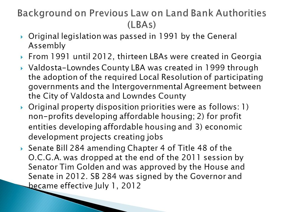 Original legislation was passed in 1991 by the General Assembly From 1991 until 2012, thirteen LBAs were created in Georgia Valdosta-Lowndes County LBA was created in 1999 through the adoption of the required Local Resolution of participating governments and the Intergovernmental Agreement between the City of Valdosta and Lowndes County Original property disposition priorities were as follows: 1) non-profits developing affordable housing; 2) for profit entities developing affordable housing and 3) economic development projects creating jobs Senate Bill 284 amending Chapter 4 of Title 48 of the O.C.G.A.