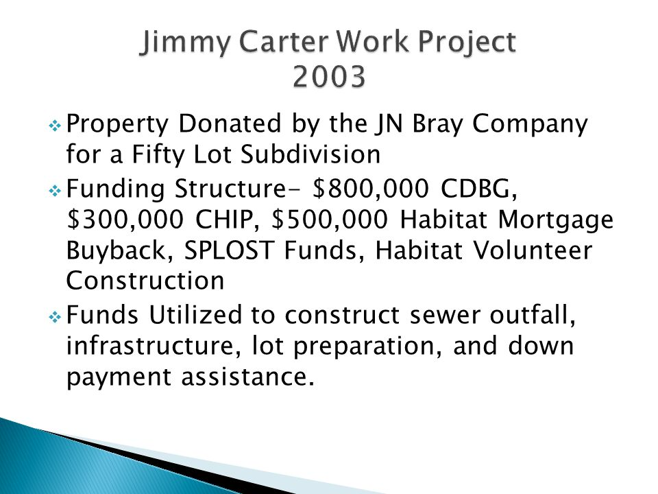 Property Donated by the JN Bray Company for a Fifty Lot Subdivision Funding Structure- $800,000 CDBG, $300,000 CHIP, $500,000 Habitat Mortgage Buyback, SPLOST Funds, Habitat Volunteer Construction Funds Utilized to construct sewer outfall, infrastructure, lot preparation, and down payment assistance.