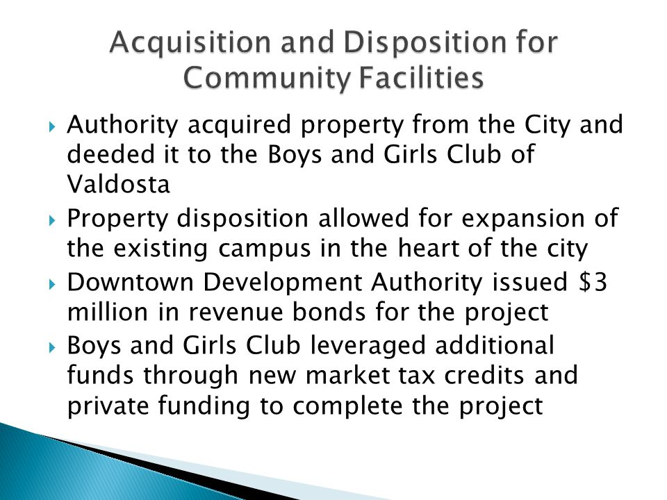 Authority acquired property from the City and deeded it to the Boys and Girls Club of Valdosta Property disposition allowed for expansion of the existing campus in the heart of the city Downtown Development Authority issued $3 million in revenue bonds for the project Boys and Girls Club leveraged additional funds through new market tax credits and private funding to complete the project