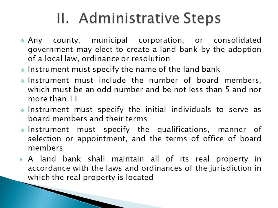 Any county, municipal corporation, or consolidated government may elect to create a land bank by the adoption of a local law, ordinance or resolution Instrument must specify the name of the land bank Instrument must include the number of board members, which must be an odd number and be not less than 5 and nor more than 11 Instrument must specify the initial individuals to serve as board members and their terms Instrument must specify the qualifications, manner of selection or appointment, and the terms of office of board members A land bank shall maintain all of its real property in accordance with the laws and ordinances of the jurisdiction in which the real property is located