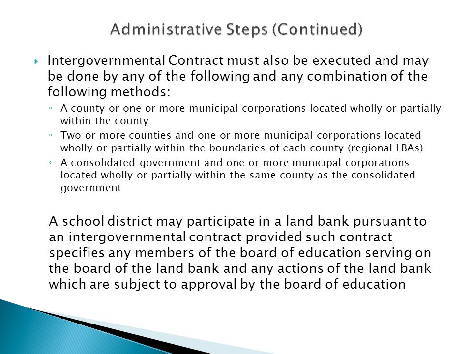 Intergovernmental Contract must also be executed and may be done by any of the following and any combination of the following methods: A county or one or more municipal corporations located wholly or partially within the county Two or more counties and one or more municipal corporations located wholly or partially within the boundaries of each county (regional LBAs) A consolidated government and one or more municipal corporations located wholly or partially within the same county as the consolidated government A school district may participate in a land bank pursuant to an intergovernmental contract provided such contract specifies any members of the board of education serving on the board of the land bank and any actions of the land bank which are subject to approval by the board of education