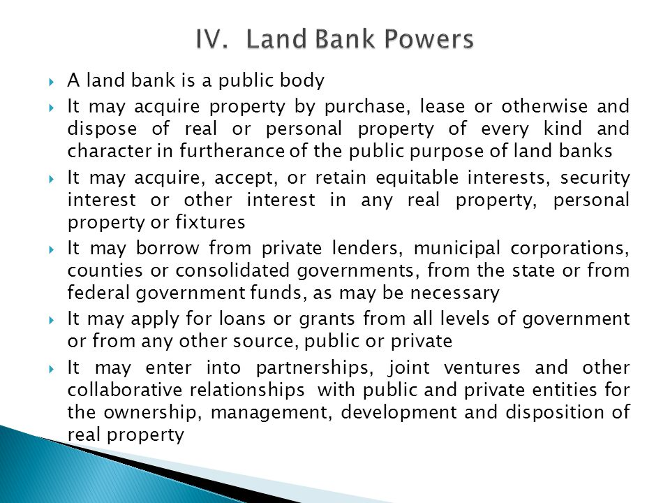 A land bank is a public body It may acquire property by purchase, lease or otherwise and dispose of real or personal property of every kind and character in furtherance of the public purpose of land banks It may acquire, accept, or retain equitable interests, security interest or other interest in any real property, personal property or fixtures It may borrow from private lenders, municipal corporations, counties or consolidated governments, from the state or from federal government funds, as may be necessary It may apply for loans or grants from all levels of government or from any other source, public or private It may enter into partnerships, joint ventures and other collaborative relationships with public and private entities for the ownership, management, development and disposition of real property