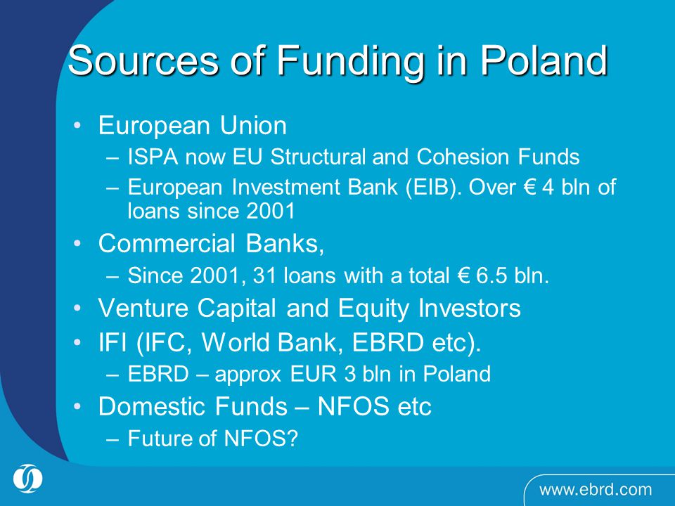 Sources of Funding in Poland European Union –ISPA now EU Structural and Cohesion Funds –European Investment Bank (EIB). Over 4 bln of loans since 2001