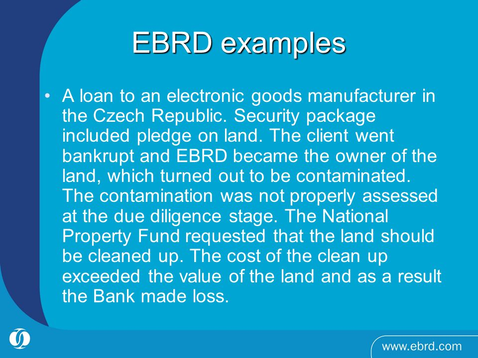 EBRD examples A loan to an electronic goods manufacturer in the Czech Republic. Security package included pledge on land. The client went bankrupt and