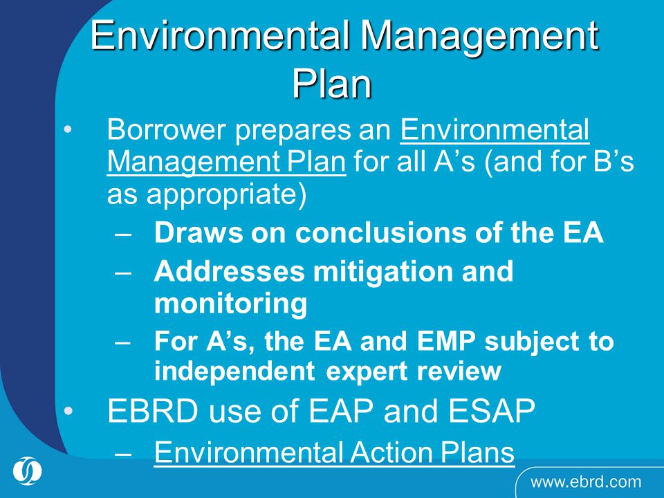 Environmental Management Plan Environmental Management Plan Borrower prepares an Environmental Management Plan for all As (and for Bs as appropriate) –Draws on conclusions of the EA –Addresses mitigation and monitoring –For As, the EA and EMP subject to independent expert review EBRD use of EAP and ESAP –Environmental Action Plans