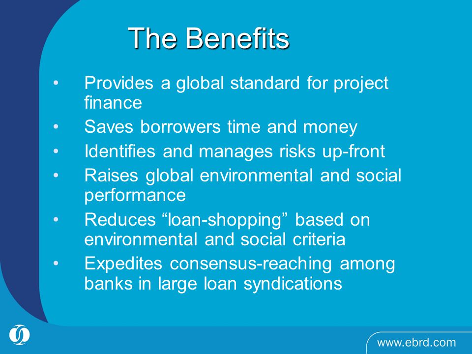 The Benefits The Benefits Provides a global standard for project finance Saves borrowers time and money Identifies and manages risks up-front Raises g