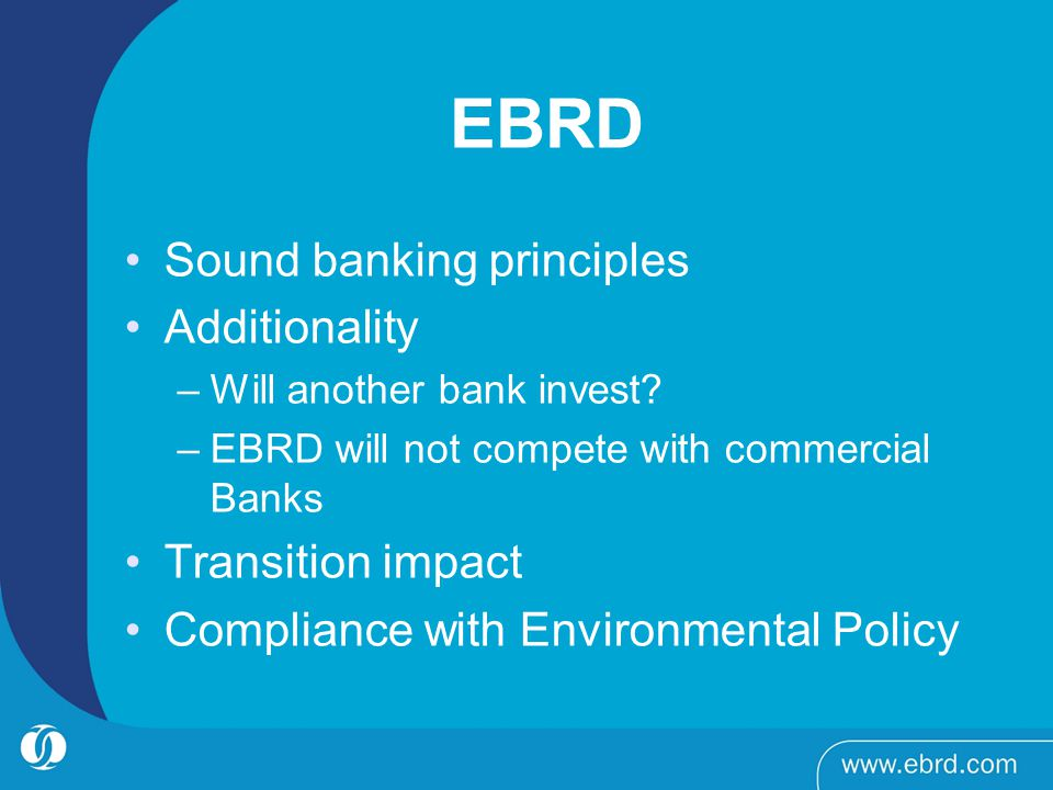 EBRD Sound banking principles Additionality –Will another bank invest? –EBRD will not compete with commercial Banks Transition impact Compliance with
