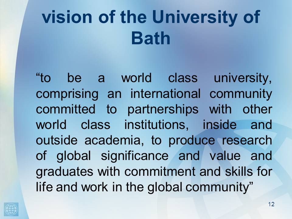 12 vision of the University of Bath to be a world class university, comprising an international community committed to partnerships with other world class institutions, inside and outside academia, to produce research of global significance and value and graduates with commitment and skills for life and work in the global community.