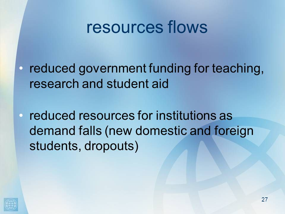 27 resources flows reduced government funding for teaching, research and student aid reduced resources for institutions as demand falls (new domestic and foreign students, dropouts)