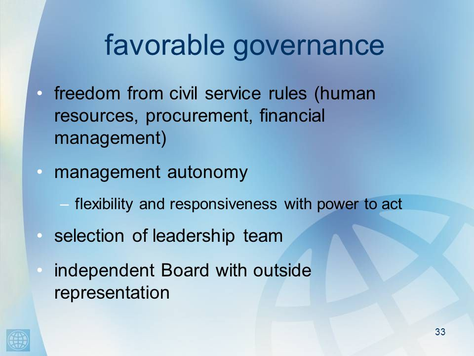 33 favorable governance freedom from civil service rules (human resources, procurement, financial management) management autonomy –flexibility and responsiveness with power to act selection of leadership team independent Board with outside representation