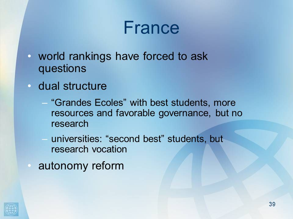 39 France world rankings have forced to ask questions dual structure –Grandes Ecoles with best students, more resources and favorable governance, but no research –universities: second best students, but research vocation autonomy reform
