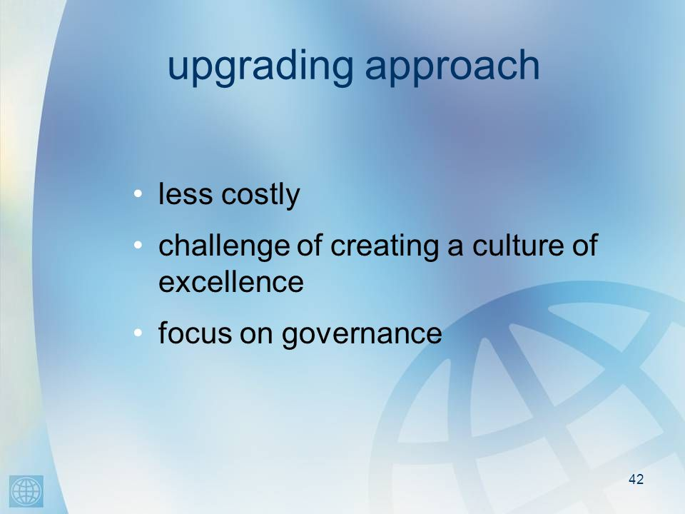 42 upgrading approach less costly challenge of creating a culture of excellence focus on governance
