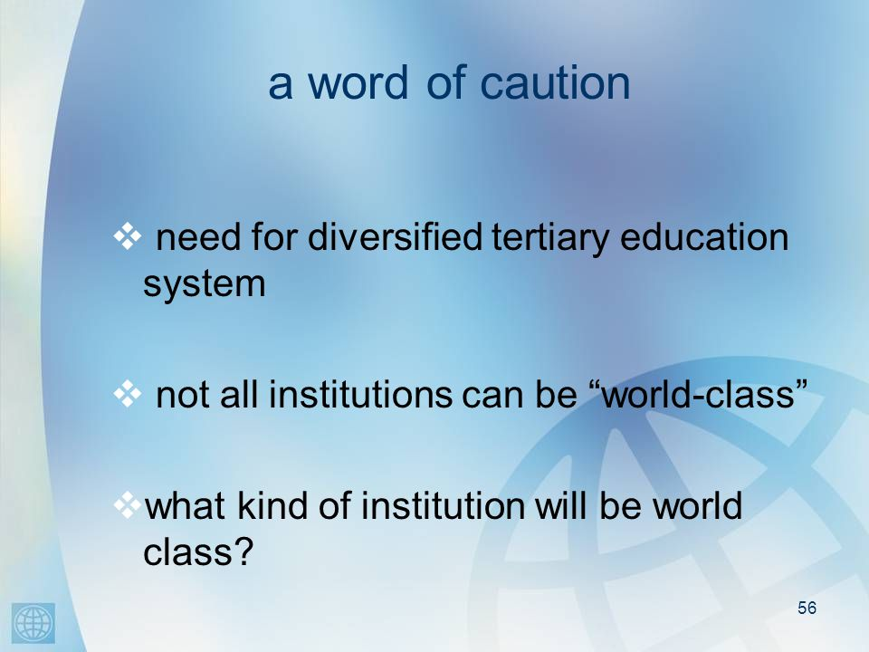 56 a word of caution need for diversified tertiary education system not all institutions can be world-class what kind of institution will be world class
