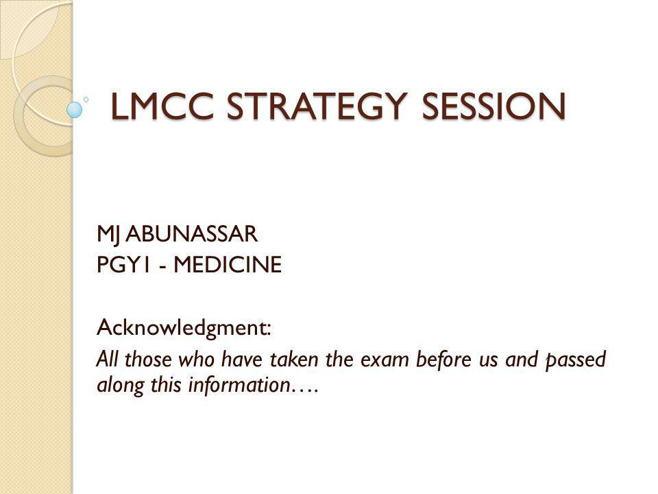 LMCC STRATEGY SESSION MJ ABUNASSAR PGY1 - MEDICINE Acknowledgment: All those who have taken the exam before us and passed along this information….