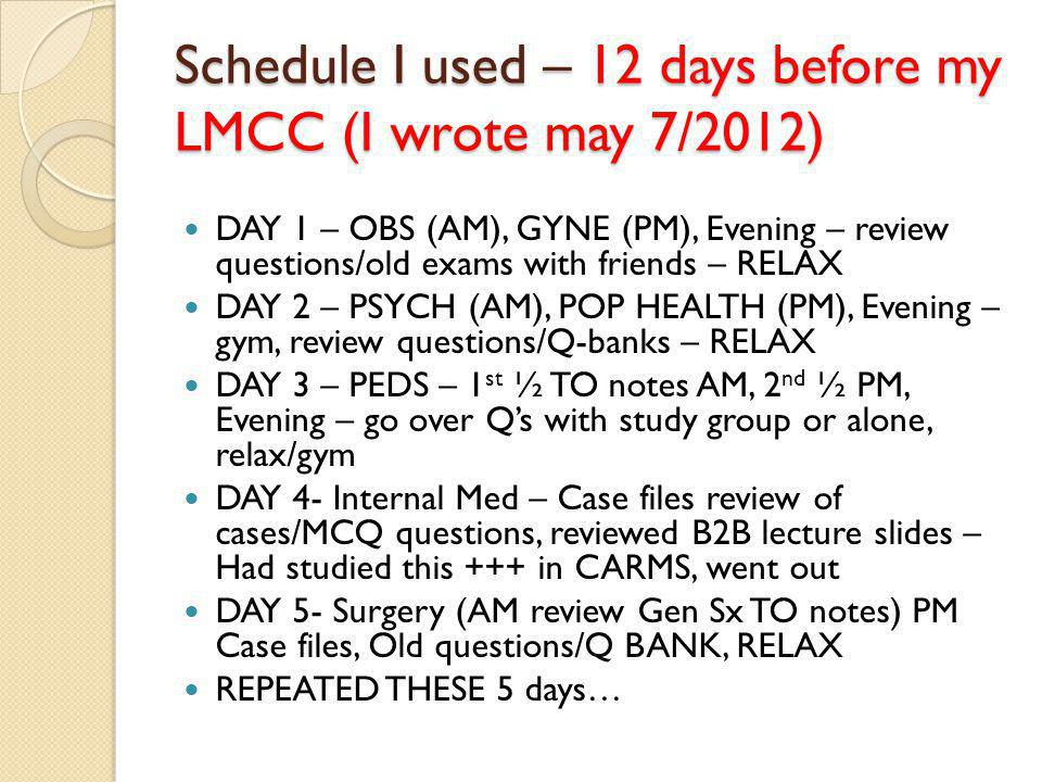 Schedule I used – 12 days before my LMCC (I wrote may 7/2012) DAY 1 – OBS (AM), GYNE (PM), Evening – review questions/old exams with friends – RELAX DAY 2 – PSYCH (AM), POP HEALTH (PM), Evening – gym, review questions/Q-banks – RELAX DAY 3 – PEDS – 1 st ½ TO notes AM, 2 nd ½ PM, Evening – go over Qs with study group or alone, relax/gym DAY 4- Internal Med – Case files review of cases/MCQ questions, reviewed B2B lecture slides – Had studied this +++ in CARMS, went out DAY 5- Surgery (AM review Gen Sx TO notes) PM Case files, Old questions/Q BANK, RELAX REPEATED THESE 5 days…