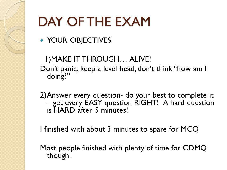 DAY OF THE EXAM YOUR OBJECTIVES 1)MAKE IT THROUGH… ALIVE! Dont panic, keep a level head, dont think how am I doing? 2)Answer every question- do your b
