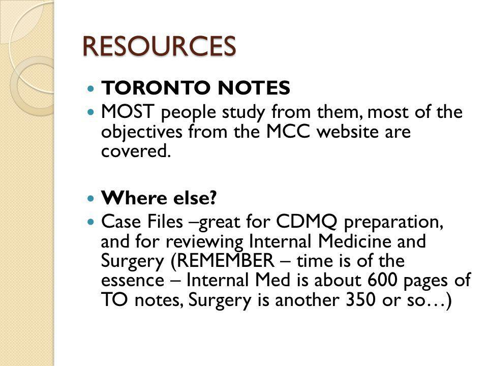 RESOURCES TORONTO NOTES MOST people study from them, most of the objectives from the MCC website are covered.