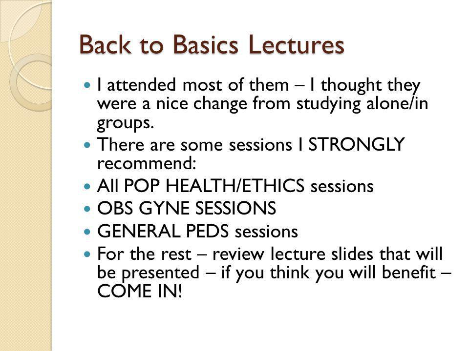 Back to Basics Lectures I attended most of them – I thought they were a nice change from studying alone/in groups. There are some sessions I STRONGLY