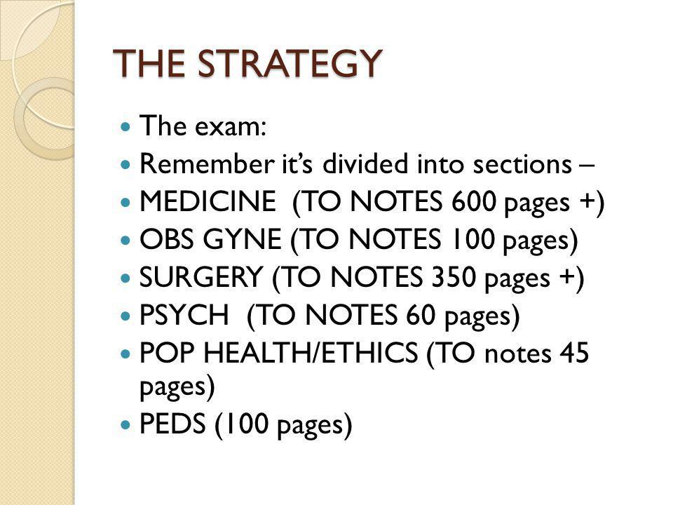 THE STRATEGY The exam: Remember its divided into sections – MEDICINE (TO NOTES 600 pages +) OBS GYNE (TO NOTES 100 pages) SURGERY (TO NOTES 350 pages +) PSYCH (TO NOTES 60 pages) POP HEALTH/ETHICS (TO notes 45 pages) PEDS (100 pages)