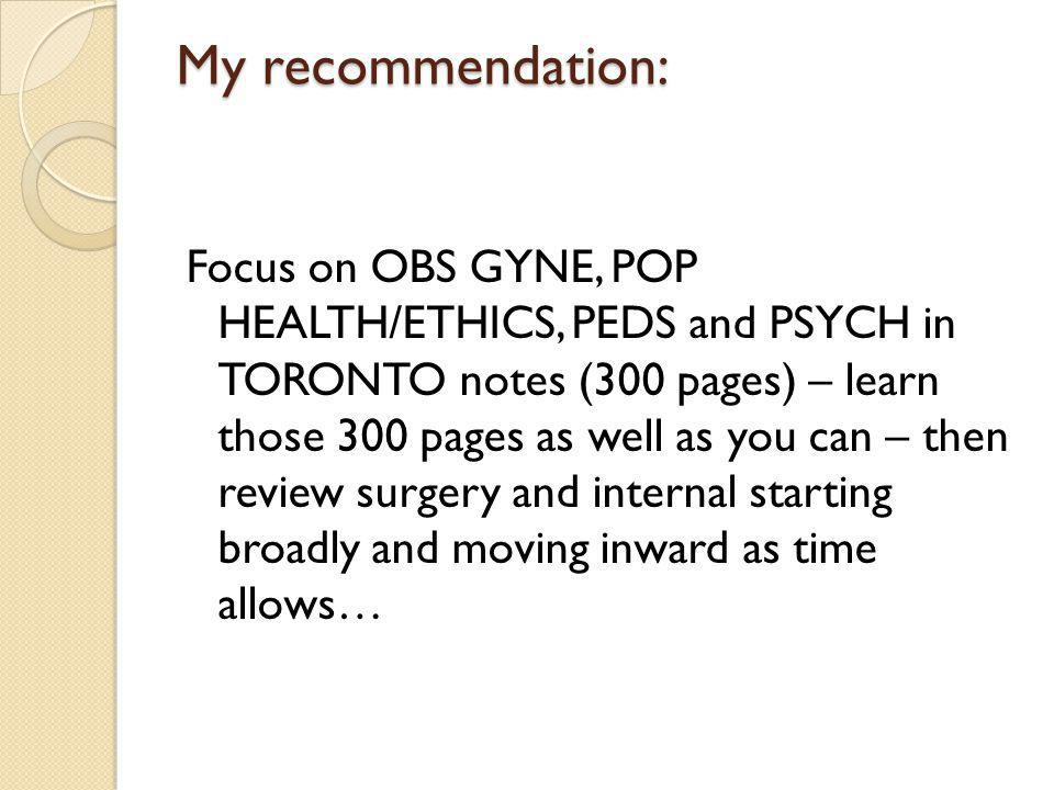 My recommendation: Focus on OBS GYNE, POP HEALTH/ETHICS, PEDS and PSYCH in TORONTO notes (300 pages) – learn those 300 pages as well as you can – then review surgery and internal starting broadly and moving inward as time allows…