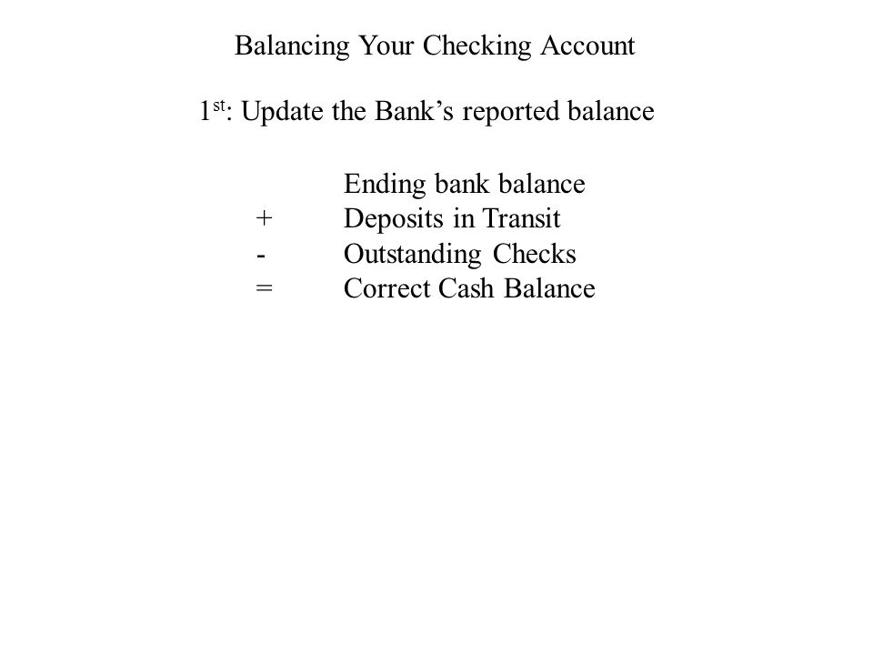 Balancing Your Checking Account 1 st : Update the Banks reported balance Ending bank balance +Deposits in Transit -Outstanding Checks =Correct Cash Balance