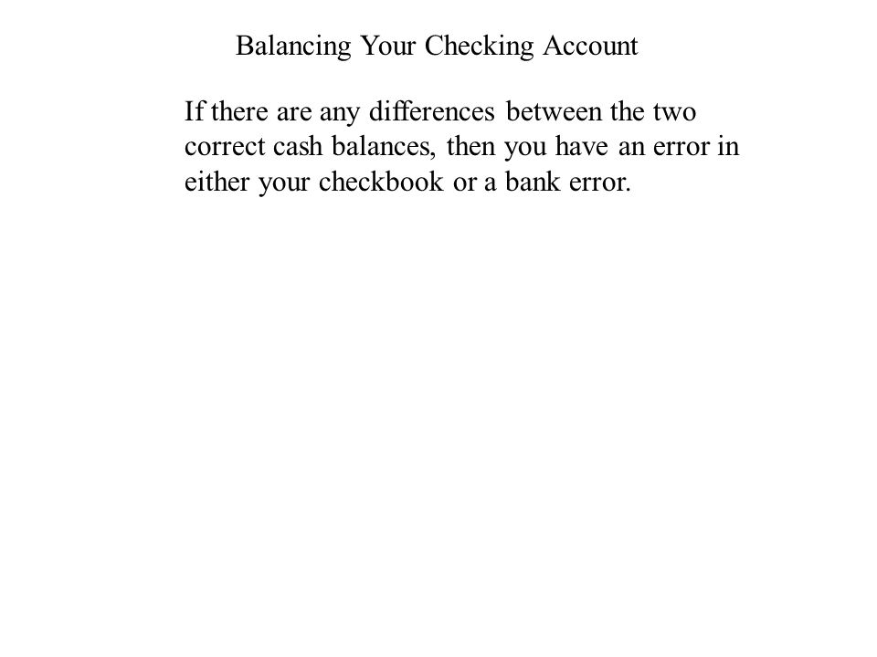 Balancing Your Checking Account If there are any differences between the two correct cash balances, then you have an error in either your checkbook or a bank error.