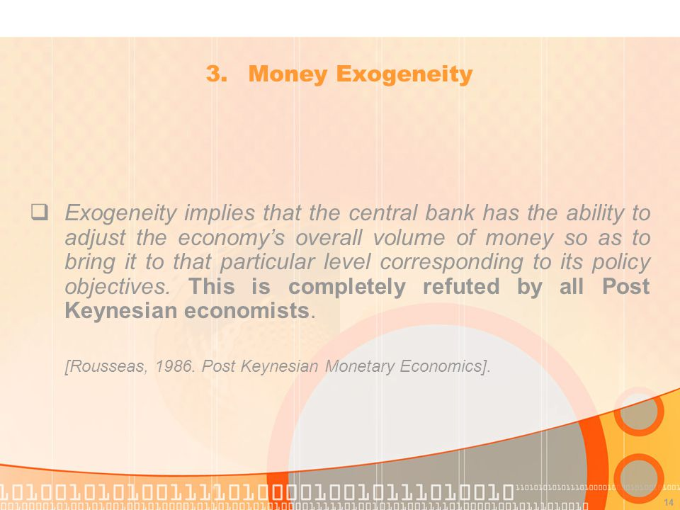 14 Exogeneity implies that the central bank has the ability to adjust the economys overall volume of money so as to bring it to that particular level corresponding to its policy objectives.