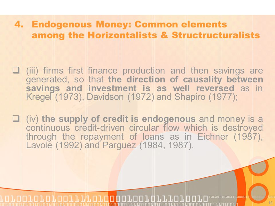 16 (iii) firms first finance production and then savings are generated, so that the direction of causality between savings and investment is as well reversed as in Kregel (1973), Davidson (1972) and Shapiro (1977); (iv) the supply of credit is endogenous and money is a continuous credit-driven circular flow which is destroyed through the repayment of loans as in Eichner (1987), Lavoie (1992) and Parguez (1984, 1987).