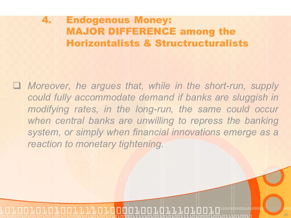 20 Moreover, he argues that, while in the short-run, supply could fully accommodate demand if banks are sluggish in modifying rates, in the long-run, the same could occur when central banks are unwilling to repress the banking system, or simply when financial innovations emerge as a reaction to monetary tightening.