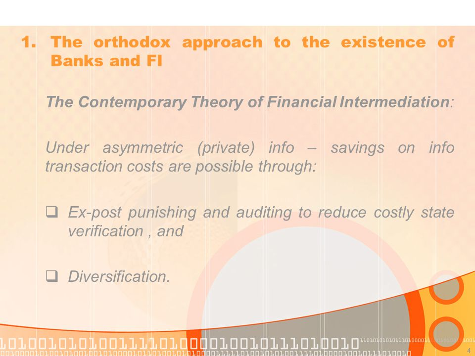 4 The Contemporary Theory of Financial Intermediation: Under asymmetric (private) info – savings on info transaction costs are possible through: Ex-post punishing and auditing to reduce costly state verification, and Diversification.