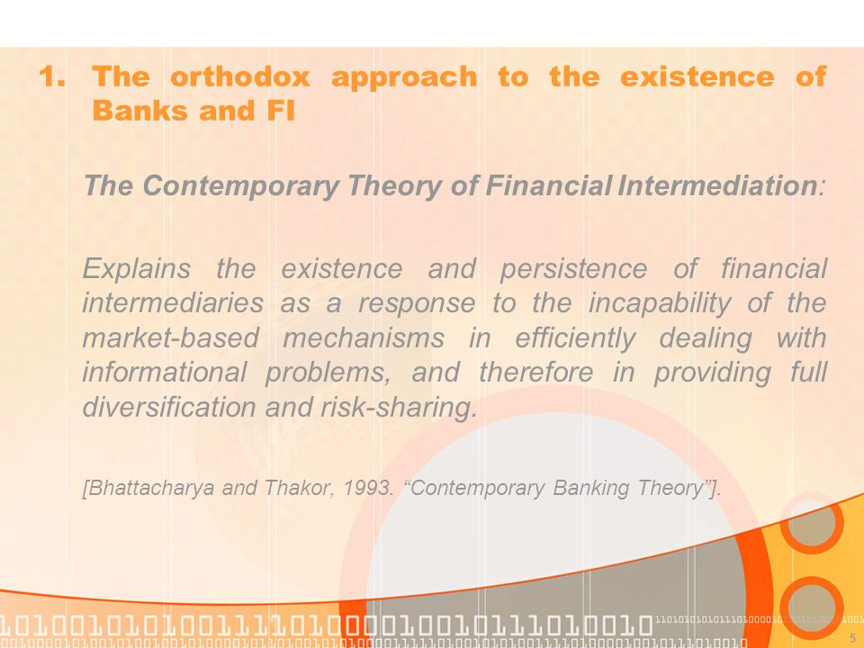 5 The Contemporary Theory of Financial Intermediation: Explains the existence and persistence of financial intermediaries as a response to the incapability of the market-based mechanisms in efficiently dealing with informational problems, and therefore in providing full diversification and risk-sharing.