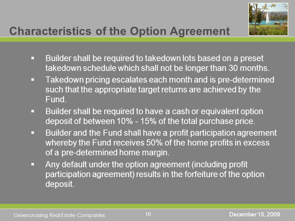 Greencrossing Real Estate Companies Characteristics of the Option Agreement Builder shall be required to takedown lots based on a preset takedown schedule which shall not be longer than 30 months.