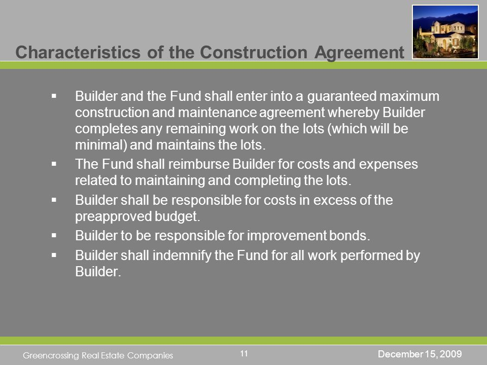 Greencrossing Real Estate Companies Characteristics of the Construction Agreement Builder and the Fund shall enter into a guaranteed maximum construction and maintenance agreement whereby Builder completes any remaining work on the lots (which will be minimal) and maintains the lots.