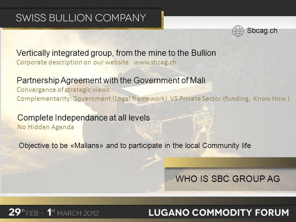 WHO IS SBC GROUP AG Sbcag.ch Vertically integrated group, from the mine to the Bullion Corporate description on our website www.sbcag.ch Partnership Agreement with the Government of Mali Convergence of strategic views Complementarity: Government (Legal framework) VSPrivate Sector (funding, Know How ) Complete Independance at all levels No Hidden Agenda Objective to be «Malians» and to participate in the local Community life
