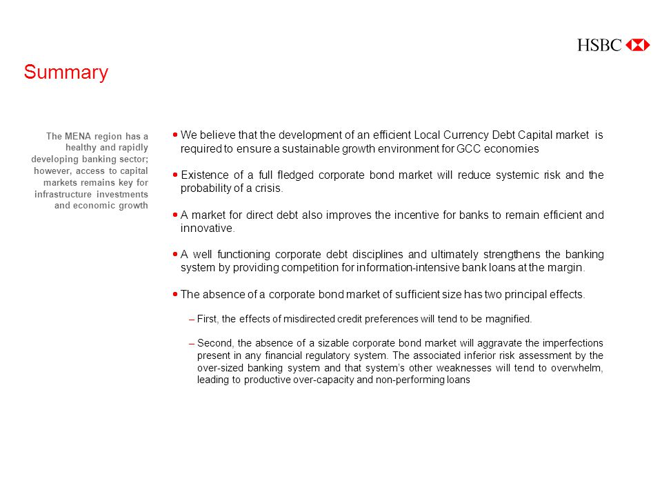 Summary The MENA region has a healthy and rapidly developing banking sector; however, access to capital markets remains key for infrastructure investments and economic growth We believe that the development of an efficient Local Currency Debt Capital market is required to ensure a sustainable growth environment for GCC economies Existence of a full fledged corporate bond market will reduce systemic risk and the probability of a crisis.
