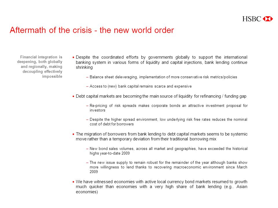 Aftermath of the crisis - the new world order Financial integration is deepening, both globally and regionally, making decoupling effectively impossible Despite the coordinated efforts by governments globally to support the international banking system in various forms of liquidity and capital injections, bank lending continue shrinking –Balance sheet deleveraging, implementation of more conservative risk metrics/policies –Access to (new) bank capital remains scarce and expensive Debt capital markets are becoming the main source of liquidity for refinancing / funding gap –Re-pricing of risk spreads makes corporate bonds an attractive investment proposal for investors –Despite the higher spread environment, low underlying risk free rates reduces the nominal cost of debt for borrowers The migration of borrowers from bank lending to debt capital markets seems to be systemic move rather than a temporary deviation from their traditional borrowing mix –New bond sales volumes, across all market and geographies, have exceeded the historical highs year-to-date 2009 –The new issue supply to remain robust for the remainder of the year although banks show more willingness to lend thanks to recovering macroeconomic environment since March 2009 We have witnessed economies with active local currency bond markets resumed to growth much quicker than economies with a very high share of bank lending (e.g..