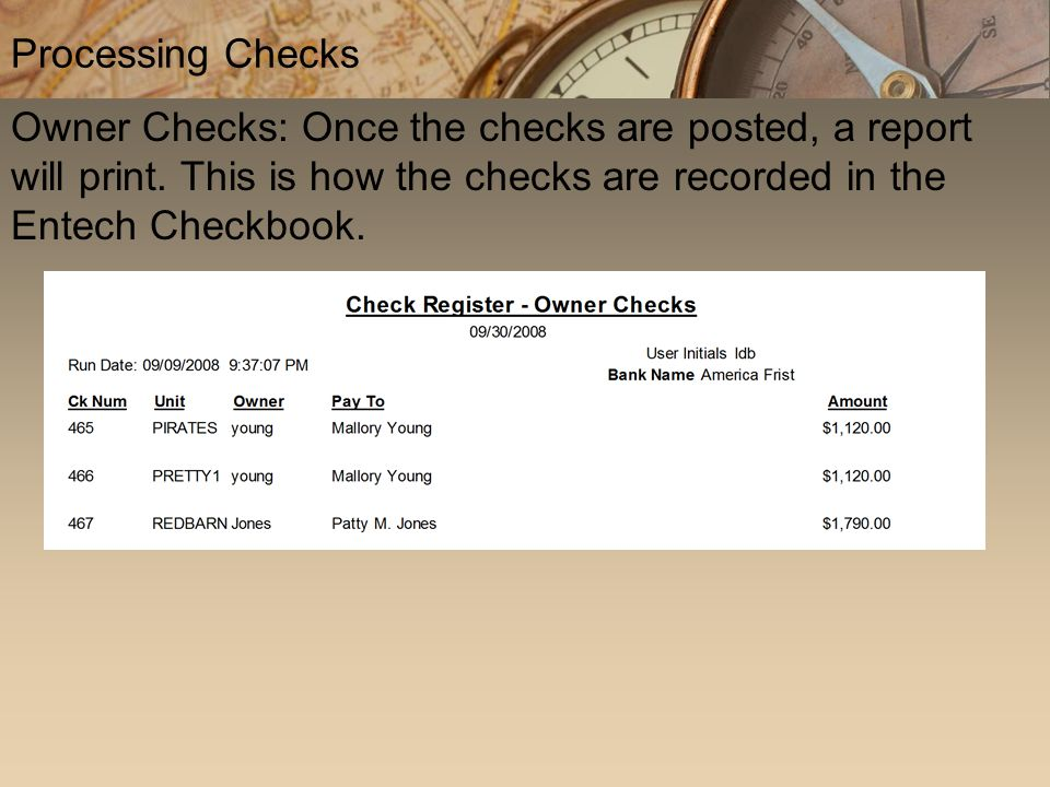 Owner Checks: Once the checks are posted, a report will print. This is how the checks are recorded in the Entech Checkbook. Processing Checks