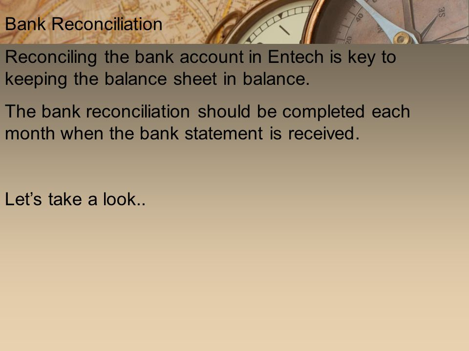 Reconciling the bank account in Entech is key to keeping the balance sheet in balance. The bank reconciliation should be completed each month when the