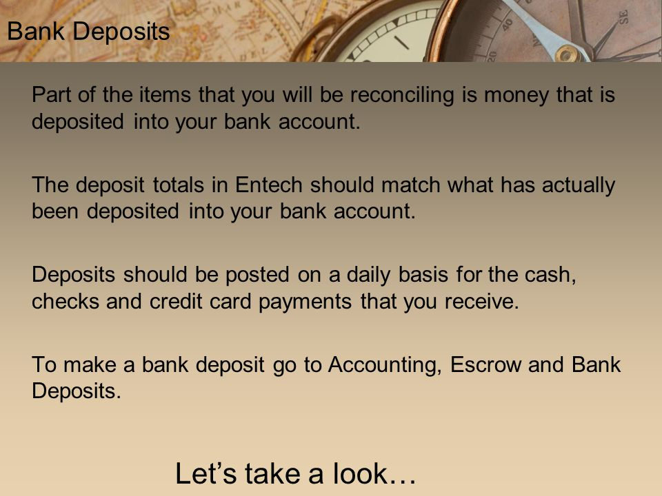 Part of the items that you will be reconciling is money that is deposited into your bank account. The deposit totals in Entech should match what has a