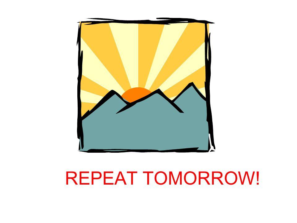 REPEAT TOMORROW!