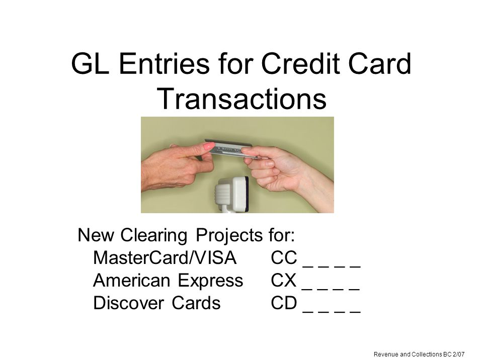 GL Entries for Credit Card Transactions New Clearing Projects for: MasterCard/VISA CC _ _ _ _ American Express CX _ _ _ _ Discover CardsCD _ _ _ _ Revenue and Collections BC 2/07
