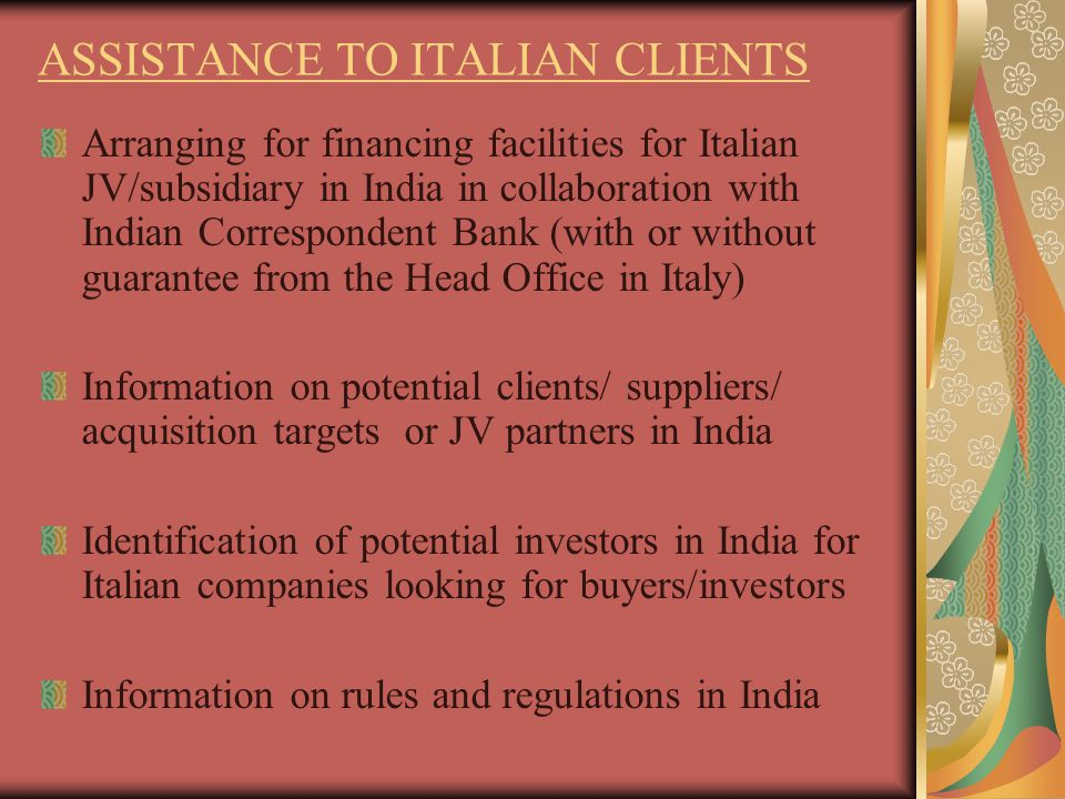 ASSISTANCE TO ITALIAN CLIENTS Arranging for financing facilities for Italian JV/subsidiary in India in collaboration with Indian Correspondent Bank (with or without guarantee from the Head Office in Italy) Information on potential clients/ suppliers/ acquisition targets or JV partners in India Identification of potential investors in India for Italian companies looking for buyers/investors Information on rules and regulations in India