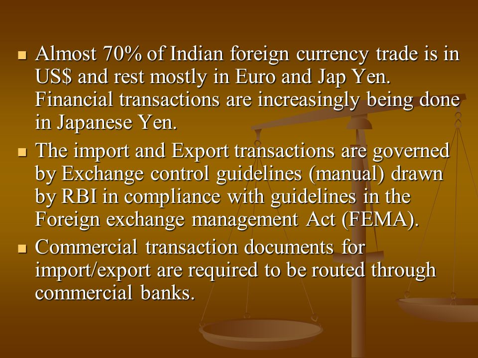 Almost 70% of Indian foreign currency trade is in US$ and rest mostly in Euro and Jap Yen.