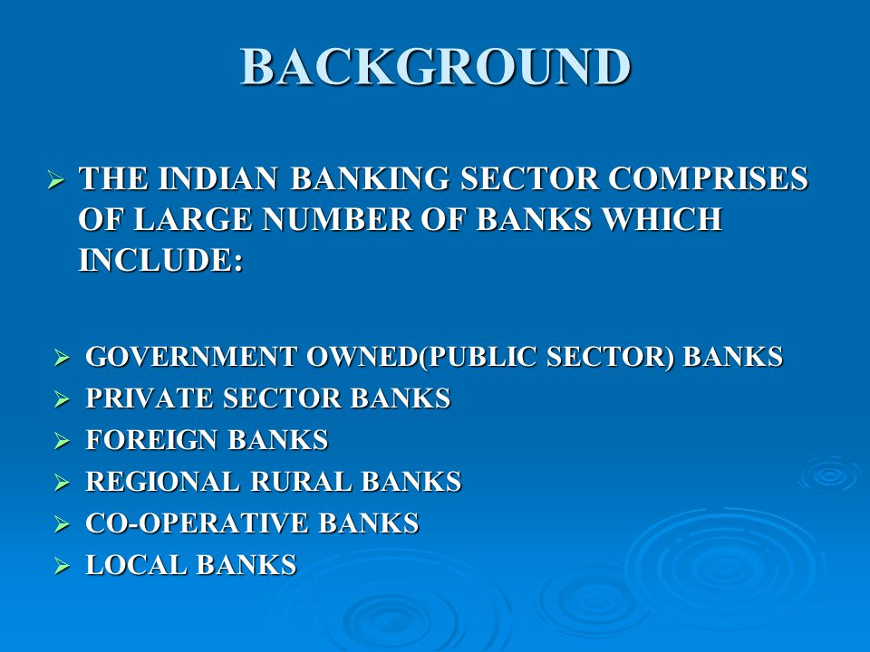 BACKGROUND THE INDIAN BANKING SECTOR COMPRISES OF LARGE NUMBER OF BANKS WHICH INCLUDE: THE INDIAN BANKING SECTOR COMPRISES OF LARGE NUMBER OF BANKS WHICH INCLUDE: GOVERNMENT OWNED(PUBLIC SECTOR) BANKS GOVERNMENT OWNED(PUBLIC SECTOR) BANKS PRIVATE SECTOR BANKS PRIVATE SECTOR BANKS FOREIGN BANKS FOREIGN BANKS REGIONAL RURAL BANKS REGIONAL RURAL BANKS CO-OPERATIVE BANKS CO-OPERATIVE BANKS LOCAL BANKS LOCAL BANKS