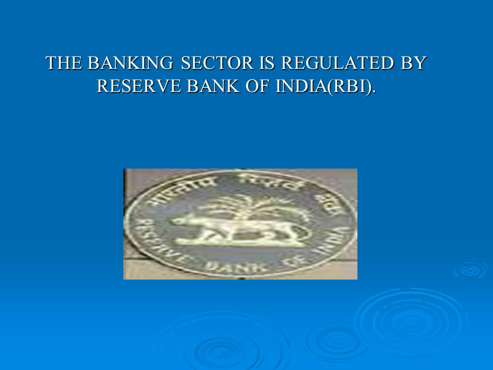 THE BANKING SECTOR IS REGULATED BY RESERVE BANK OF INDIA(RBI).