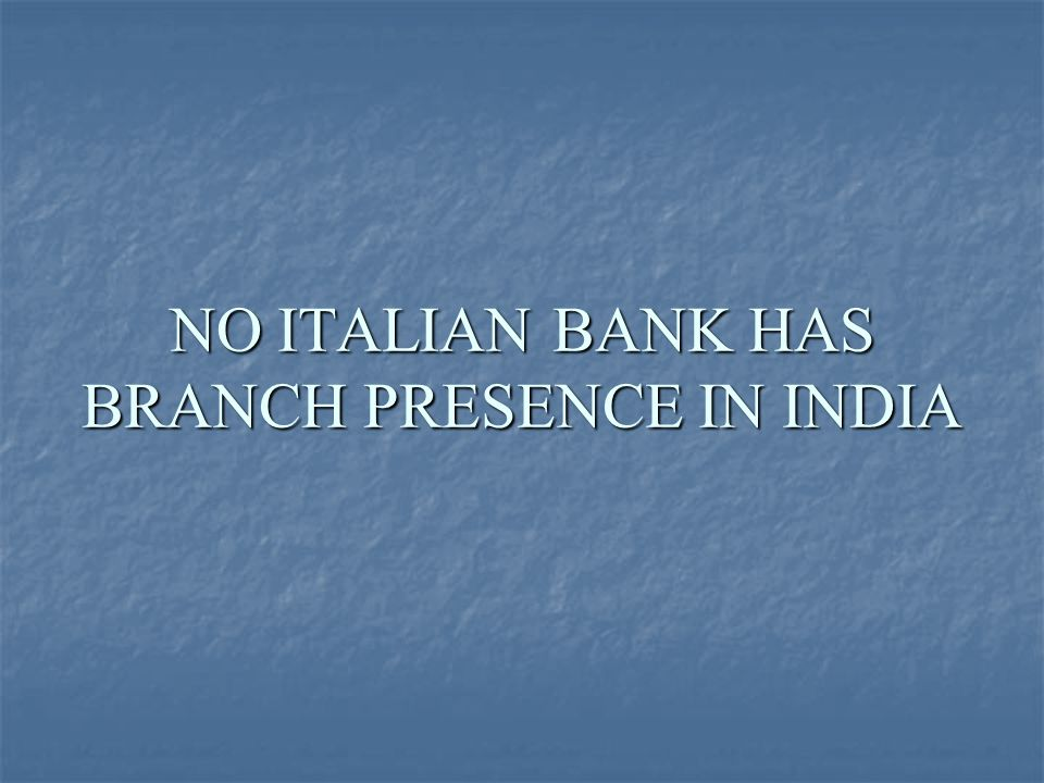 NO ITALIAN BANK HAS BRANCH PRESENCE IN INDIA