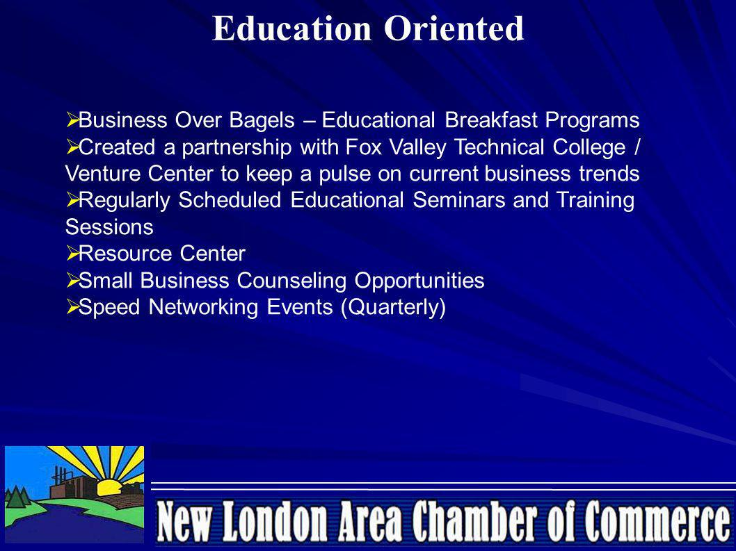 Education Oriented Business Over Bagels – Educational Breakfast Programs Created a partnership with Fox Valley Technical College / Venture Center to keep a pulse on current business trends Regularly Scheduled Educational Seminars and Training Sessions Resource Center Small Business Counseling Opportunities Speed Networking Events (Quarterly)